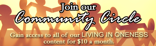 Join Community Circle to enjoy all the calls for the Living In Oneness Summit (and more) for only $10/month